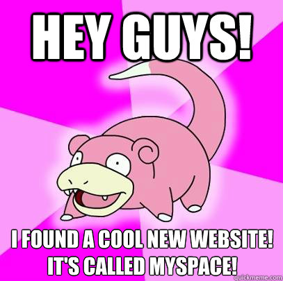 hey guys i found a cool new website its called myspace - Slowpoke