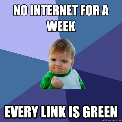 no internet for a week every link is green - Success Kid