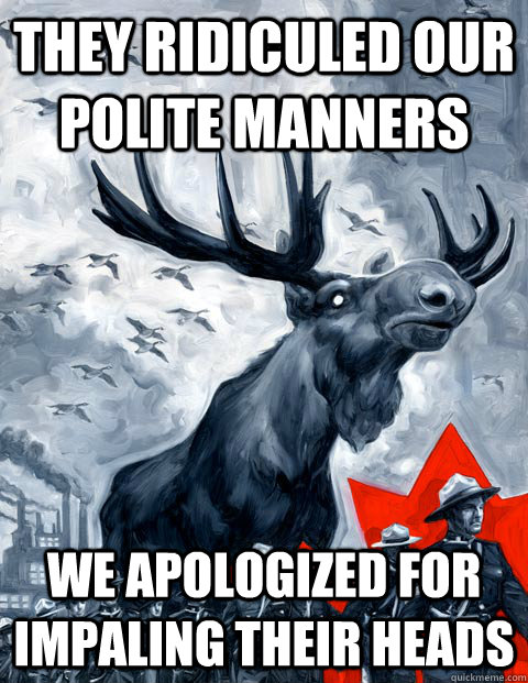 they ridiculed our polite manners we apologized for impaling - Vindictive Canadian Moose Overlord
