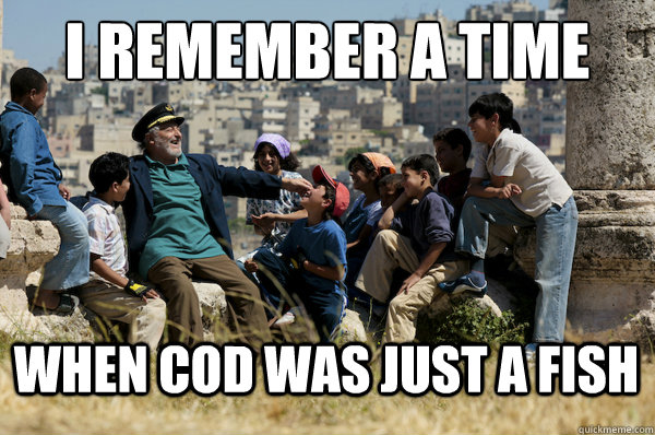 i remember a time when cod was just a fish - Old man from the 90s