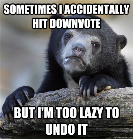 sometimes i accidentally hit downvote but im too lazy to un - Confession Bear