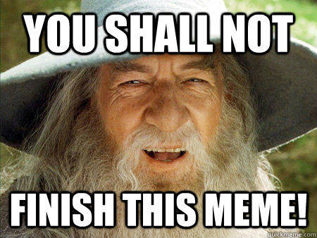 you shall not finish this meme - Bad Meme Gandpalf
