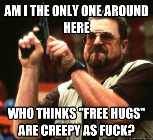 am i the only one around here who thinks free hugs are cre - Am I The Only One Around Here