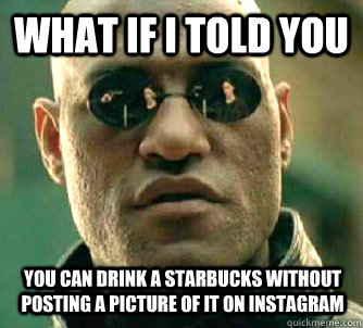 what if i told you you can drink a starbucks without posting - Matrix Morpheus