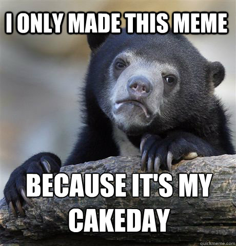 i only made this meme because its my cakeday - 