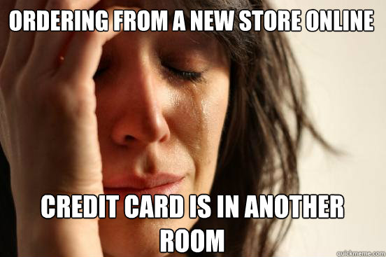 ordering from a new store online credit card is in another  - First World Problems