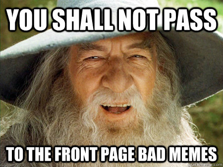 you shall not pass to the front page bad memes - Bad Meme Gandpalf