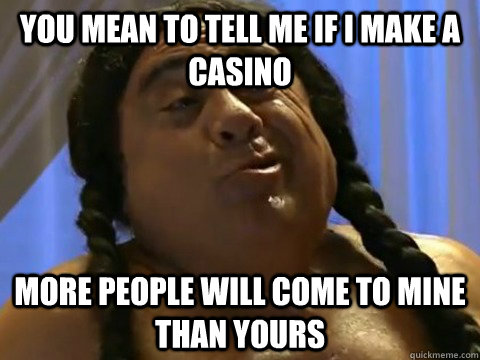 you mean to tell me if i make a casino more people will come - FrankieFeelGood