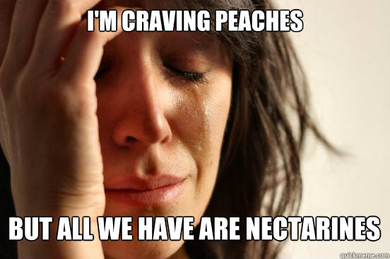 im craving peaches but all we have are nectarines - First World Problems