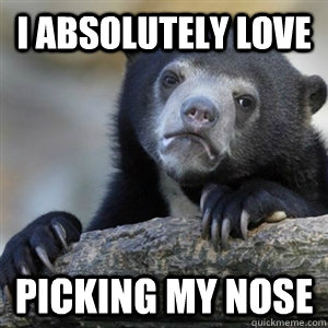 i absolutely love picking my nose - Confession Bear