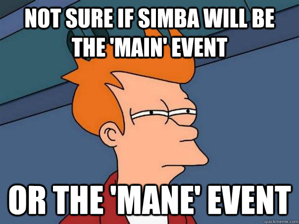 not sure if simba will be the main event or the mane eve - Futurama Fry