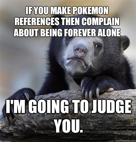 If you make Pokemon references then complain about being for -