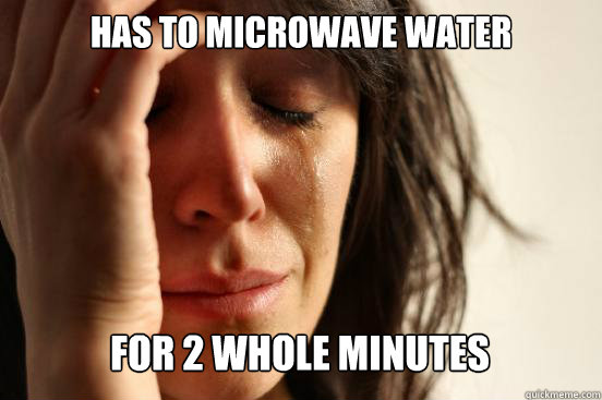 has to microwave water for 2 whole minutes caption 3 goes h - First World Problems