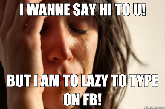 I WANNE SAY HI TO U! BUT I AM TO LAZY TO TYPE ON FB! - First World Problems