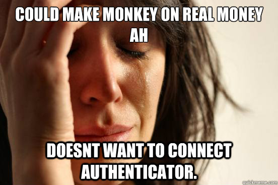 could make monkey on real money ah doesnt want to connect au - First World Problems