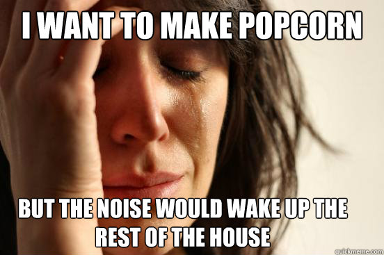 i want to make popcorn but the noise would wake up the rest  - First World Problems