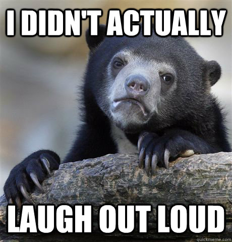 i didnt actually laugh out loud - Confession Bear