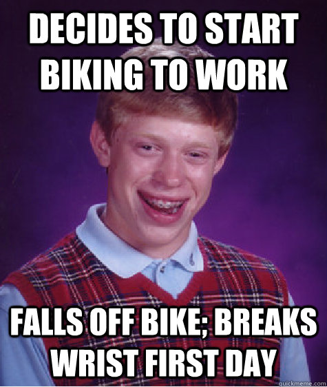 decides to start biking to work falls off bike breaks wrist - Bad Luck Brian