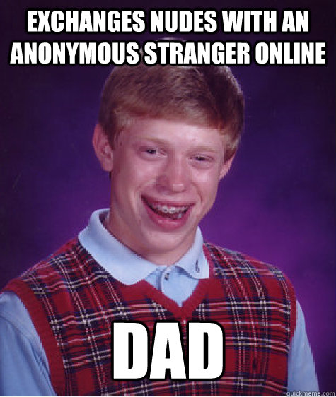 exchanges nudes with an anonymous stranger online dad - Bad Luck Brian