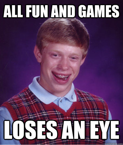 all fun and games loses an eye - Bad Luck Brian