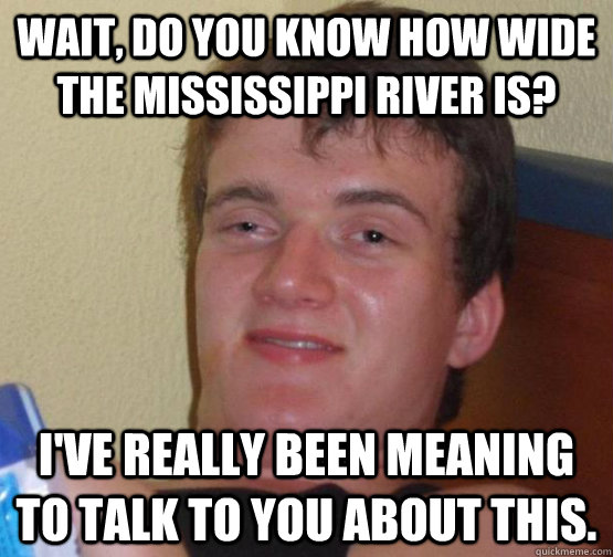 wait do you know how wide the mississippi river is ive re - 10 guy