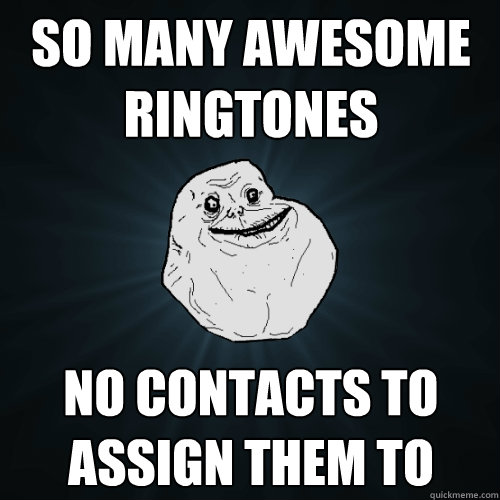 so many awesome ringtones no contacts to assign them to - Forever Alone