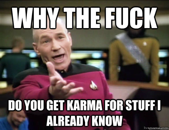 why the fuck do you get karma for stuff i already know - Annoyed Picard HD