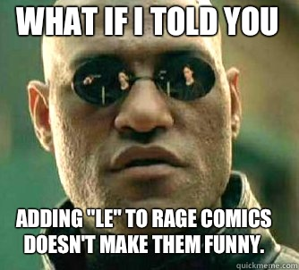 what if i told you adding le to rage comics doesnt make them - Matrix Morpheus