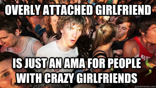 overly attached girlfriend is just an ama for people with cr - Sudden Clarity Clarence