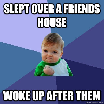 slept over a friends house woke up after them - Success Kid