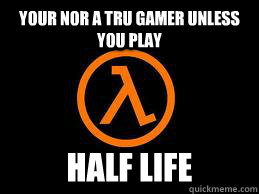 your nor a tru gamer unless you play half life - Half Life