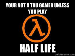 your not a tru gamer unless you play half life - Half Life