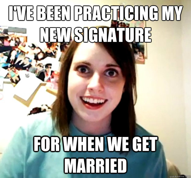 ive been practicing my new signature for when we get marri - Overly Attached Girlfriend