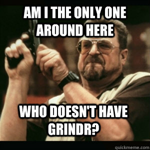 am i the only one around here who doesnt have grindr - AM I THE ONLY ONE AROUND HERE