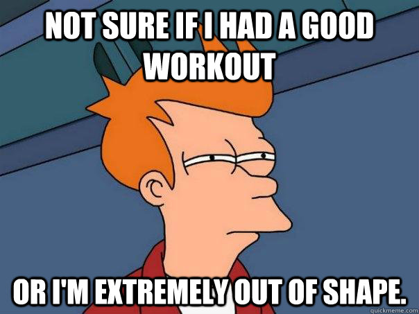 not sure if i had a good workout or im extremely out of sha - Futurama Fry