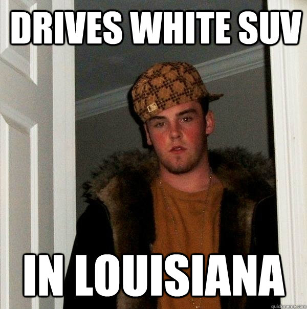 drives white suv in louisiana - Scumbag Steve