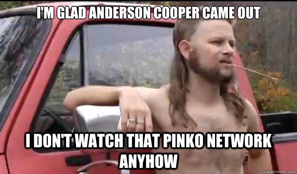 im glad anderson cooper came out i dont watch that pinko n - Almost Politically Correct Redneck