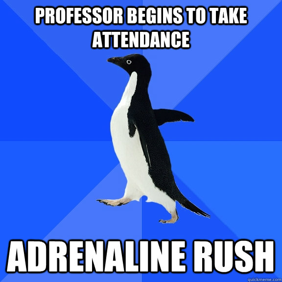 professor begins to take attendance adrenaline rush - Socially Awkward Penguin
