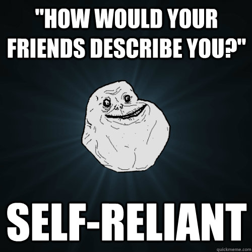 how would your friends describe you selfreliant - Forever Alone