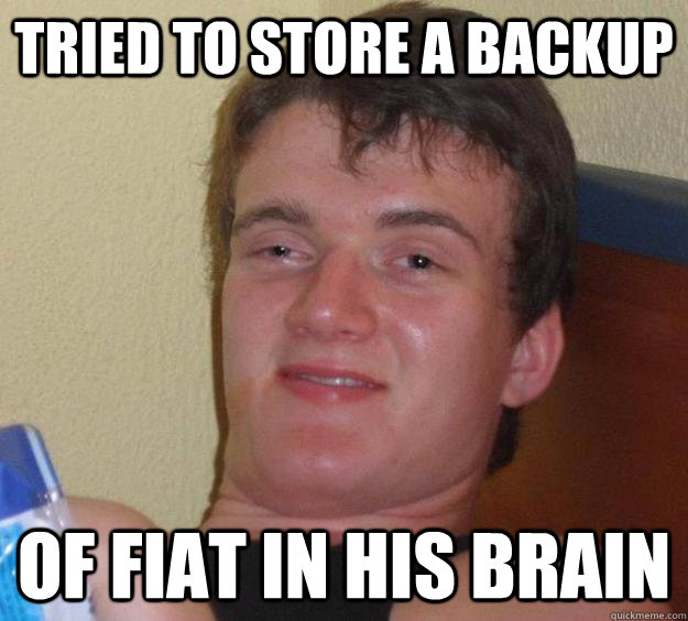 tried to store a backup of fiat in his brain - 10 Guy