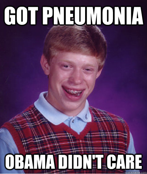 got pneumonia obama didnt care - Bad Luck Brian