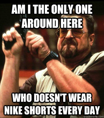 am i the only one around here who doesnt wear nike shorts  - Angry walter