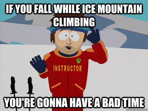 if you fall while ice mountain climbing youre gonna have a  - Youre gonna have a bad time