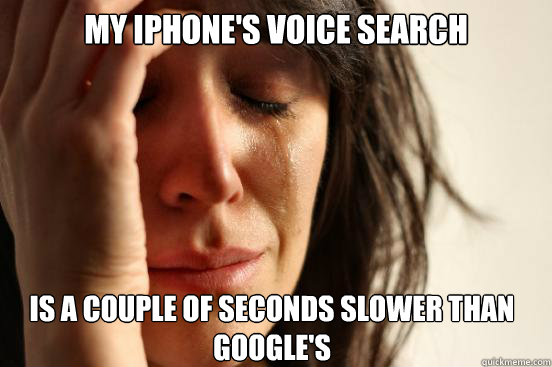 my iphones voice search is a couple of seconds slower than  - First World Problems
