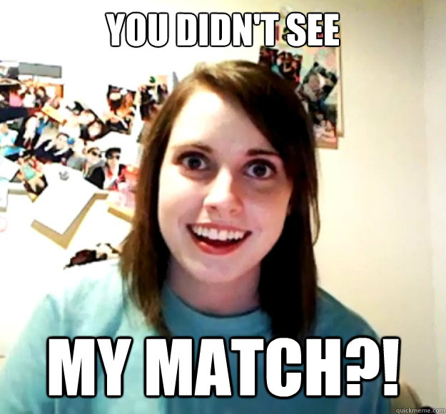 you didnt see my match - Overly Attached Girlfriend