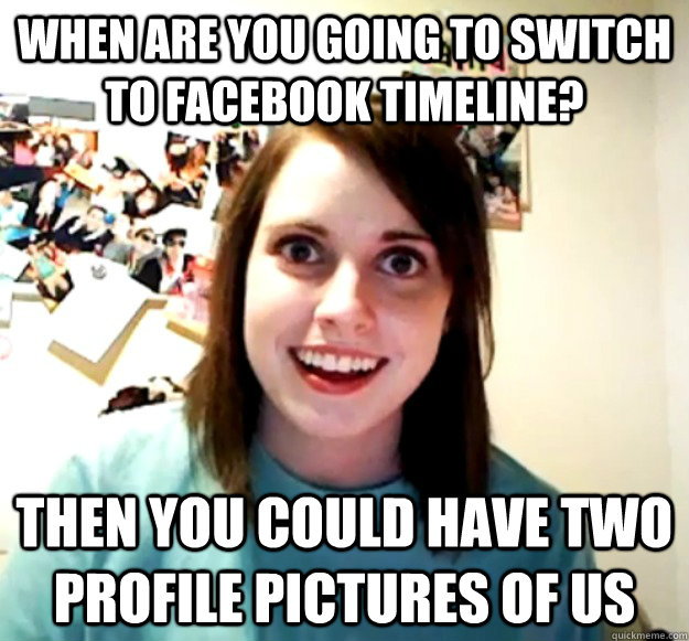 when are you going to switch to facebook timeline then you  - Overly Attached Girlfriend