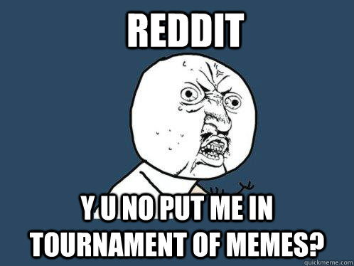 reddit y u no put me in tournament of memes - Y U No