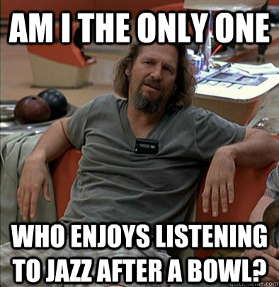 am i the only one who enjoys listening to jazz after a bowl - The Dude