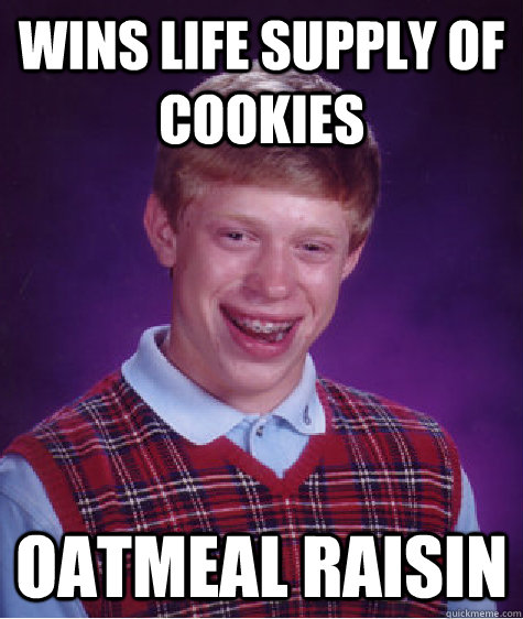 wins life supply of cookies oatmeal raisin  - Bad Luck Brian