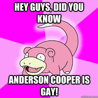 hey guys did you know anderson cooper is gay - Slowpoke